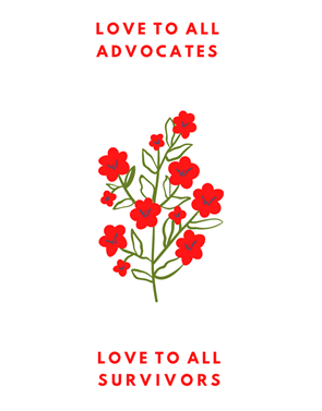 """Hand drawn red flowers on green stem in the center; the words """"Love to All Advocates"""" in red across the top; and the words """"Love to All Survivors"""" in red across the bottom."""